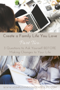 Create a family life you love with this five-part series. Find out how to reduce the overwhelm and eliminate the unessential. Here are the three questions to ask yourself before making changes to your life.