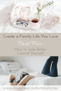 Kick-start creating a family life you love with this five-part series. Find out how to reduce the overwhelm and eliminate the unessential. In this post I share five ways you can start taking better care of yourself right now.