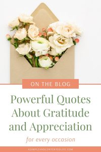 Want to show thanks or appreciation but don't know what to say? Want to feel more grateful and adopt more of a gratitude mindset? The quotes about gratitude and appreciation that I'm sharing in this post will help you to do just that. You'll find gratitude quotes for friends, gratitude quotes for work, gratitude quotes for kids and teachers and short gratitude quotes. Plus, my favourite gratitude quotes by celebrities..