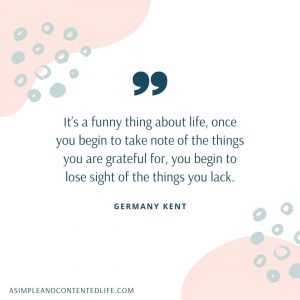 Quote about gratitude and appreciation that reads: It's a funny thing about life, once you begin to take note of the things you are grateful for, you begin to lose sight of the things you lack.