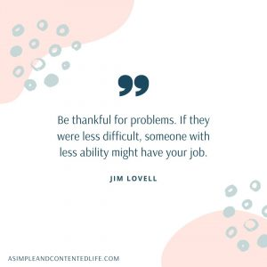 Gratitude quote graphic that reads: Be thankful for problems. If they were less difficult, someone with less ability might have your job.